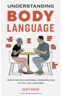 Understanding Body Language:How to Decode Nonverbal Communication In Life, Love, and Work