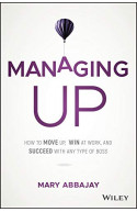 Managing Up: How to Move up, Win at Work, and Succeed with A