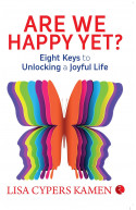 Are We Happy Yet: Eight Keys to Unlocking a Joyful Life