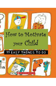 How to Motivate Your Child (99 Easy Things to Do)