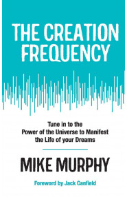 THE CREATION FREQUENCY:TUNE IN TO THE POWER OF THE UNIVERSE TO MANIFEST THE LIFE OF YOUR DREAMS