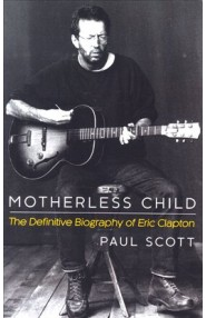 Eric Clapton: Motherless Child. The Definitive Biography