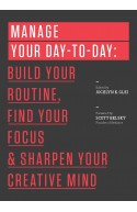 Manage Your Day-to-Day: Build Your Routine, Find Your Focus,